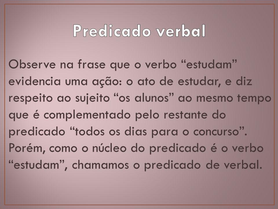 Observe na frase que o verbo estudam evidencia uma ação: o ato de estudar, e diz respeito ao sujeito os alunos ao mesmo tempo que é complementado pelo