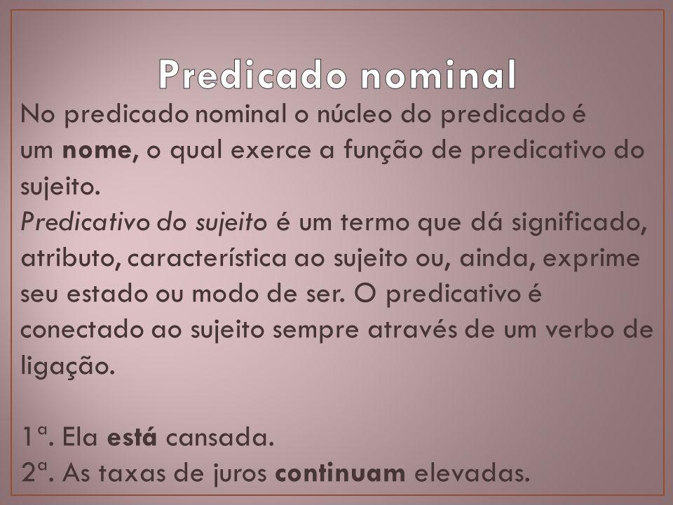 No predicado nominal o núcleo do predicado é um nome, o qual exerce a função de predicativo do sujeito. Predicativo do sujeito é um termo que dá signi