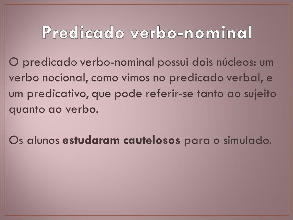O predicado verbo-nominal possui dois núcleos: um verbo nocional, como vimos no predicado verbal, e um predicativo, que pode referir-se tanto ao sujei