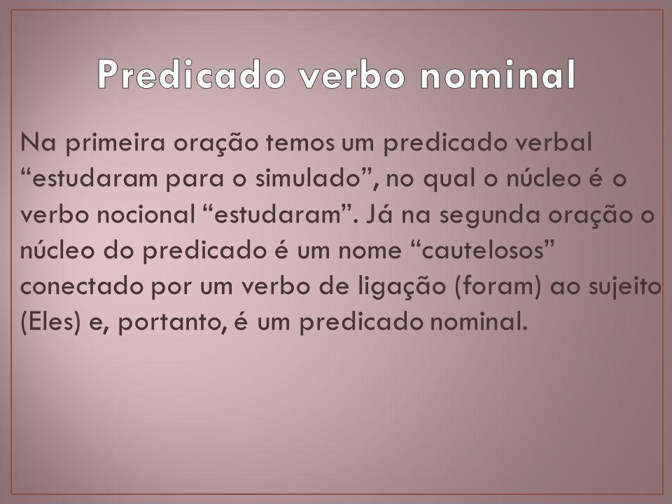 Na primeira oração temos um predicado verbal estudaram para o simulado, no qual o núcleo é o verbo nocional estudaram. Já na segunda oração o núcleo d
