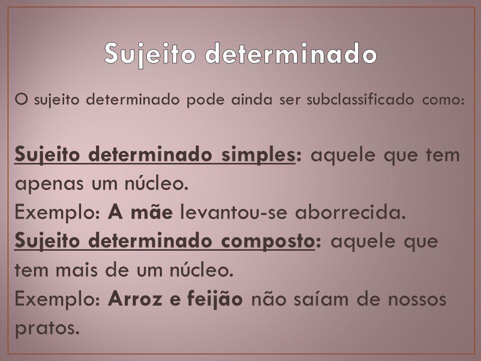 O sujeito determinado pode ainda ser subclassificado como: Sujeito determinado simples: aquele que tem apenas um núcleo. Exemplo: A mãe levantou-se ab