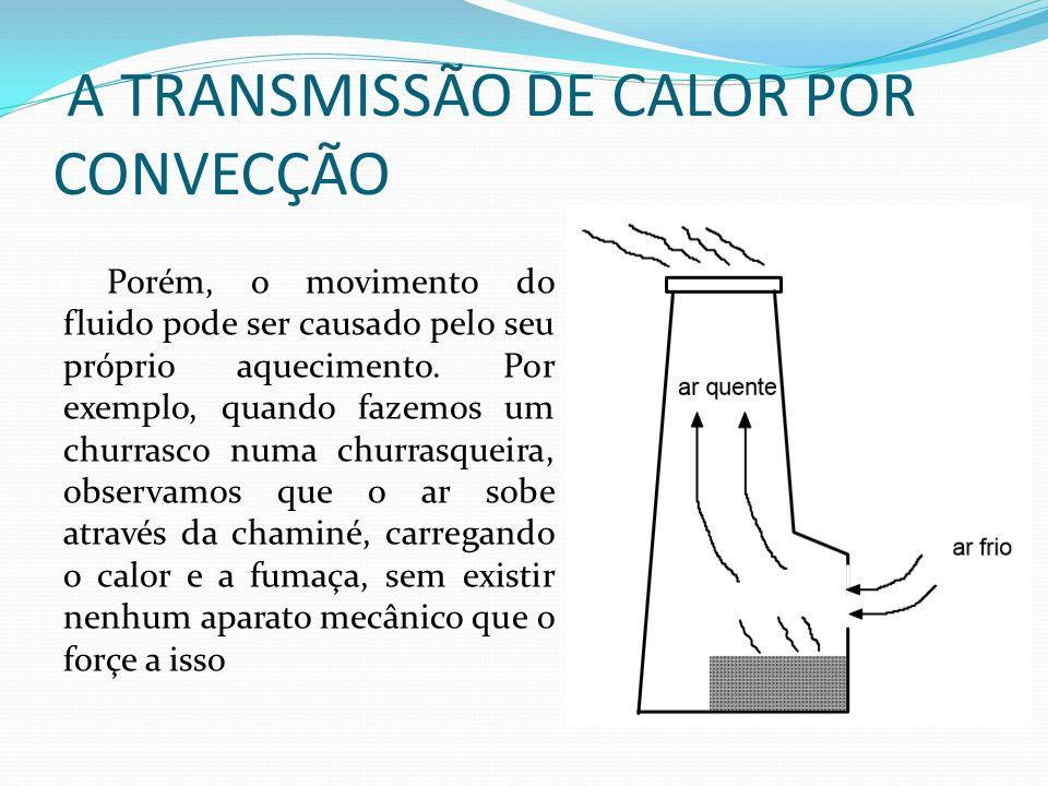 A TRANSMISSÃO DE CALOR POR CONVECÇÃO Porém, o movimento do fluido pode ser causado pelo seu próprio aquecimento.