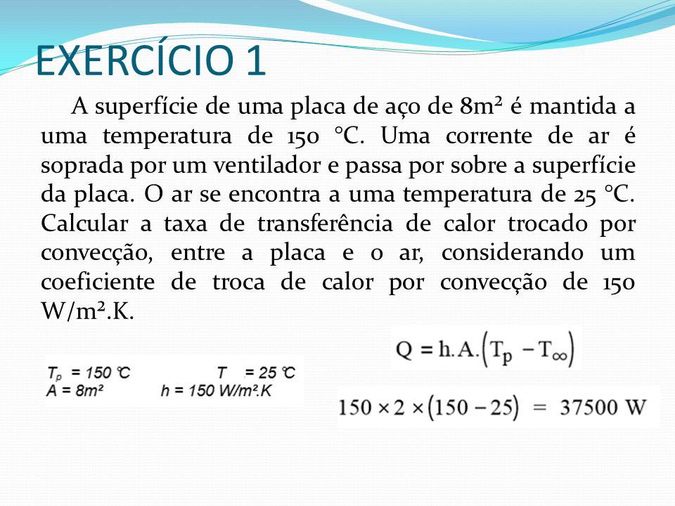 EXERCÍCIO 1 A superfície de uma placa de aço de 8m² é mantida a uma temperatura de 150 °C.