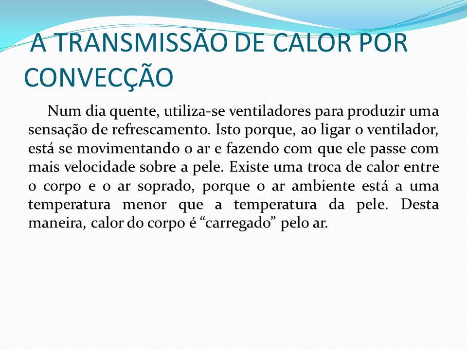 A TRANSMISSÃO DE CALOR POR CONVECÇÃO Num dia quente, utiliza-se ventiladores para produzir uma sensação de refrescamento.