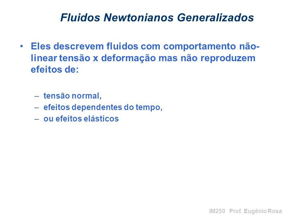 IM250 Prof. Eugênio Rosa Fluidos Newtonianos Generalizados Eles descrevem fluidos com comportamento não- linear tensão x deformação mas não reproduzem