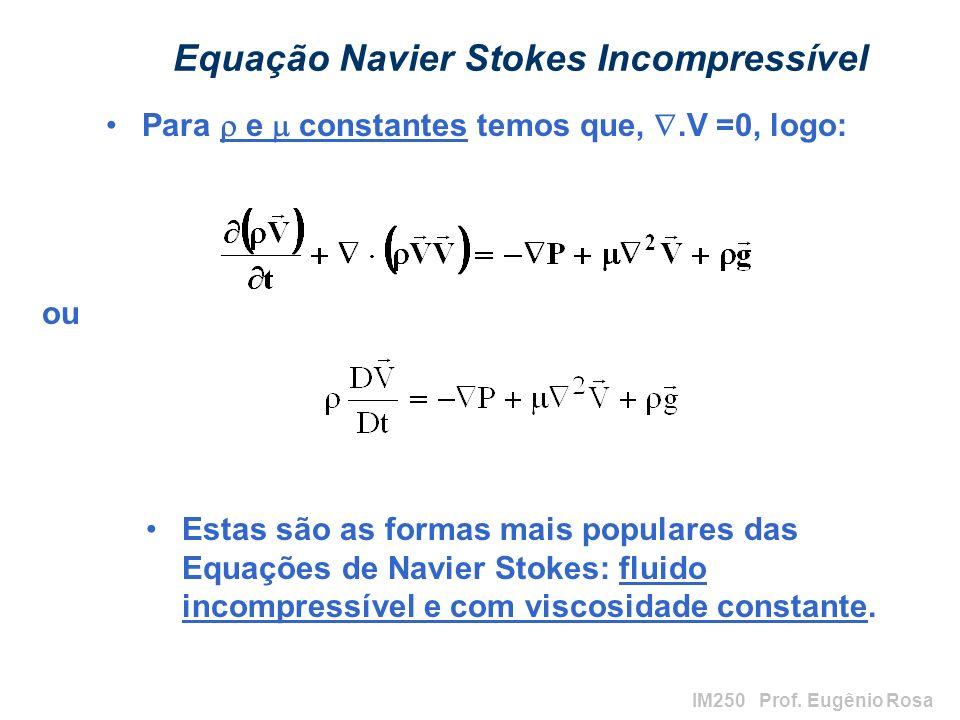 IM250 Prof. Eugênio Rosa Equação Navier Stokes Incompressível Para e constantes temos que,.V =0, logo: Estas são as formas mais populares das Equações