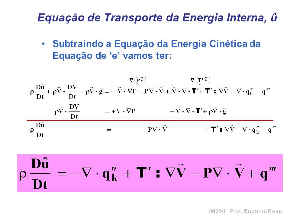 IM250 Prof. Eugênio Rosa Equação de Transporte da Energia Interna, û Subtraindo a Equação da Energia Cinética da Equação de e vamos ter: