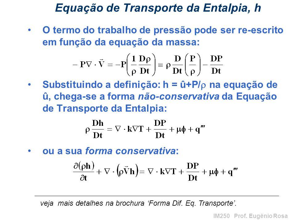 IM250 Prof. Eugênio Rosa Equação de Transporte da Entalpia, h O termo do trabalho de pressão pode ser re-escrito em função da equação da massa: Substi