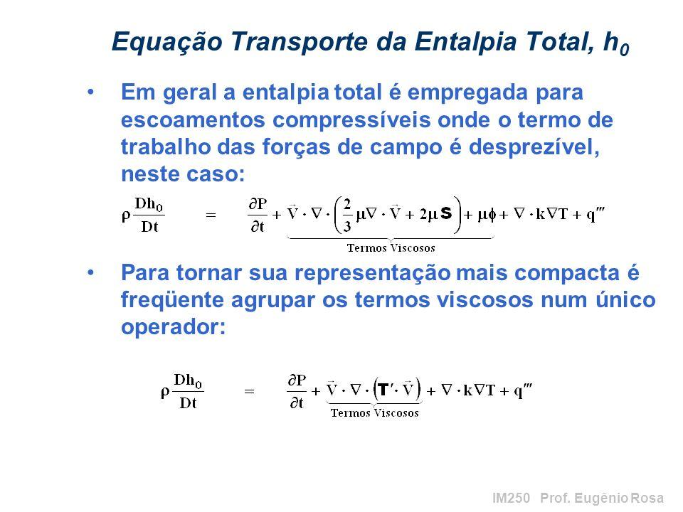 IM250 Prof. Eugênio Rosa Equação Transporte da Entalpia Total, h 0 Em geral a entalpia total é empregada para escoamentos compressíveis onde o termo d