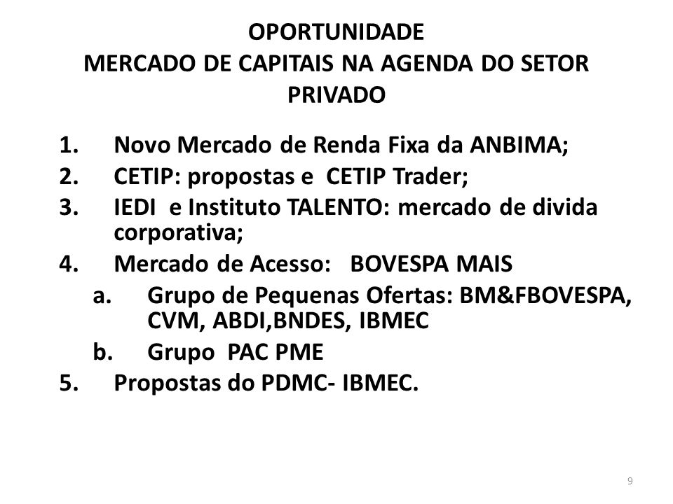 OPORTUNIDADE MERCADO DE CAPITAIS NA AGENDA DO SETOR PRIVADO 1.Novo Mercado de Renda Fixa da ANBIMA; 2.CETIP: propostas e CETIP Trader; 3.IEDI e Instituto TALENTO: mercado de divida corporativa; 4.Mercado de Acesso: BOVESPA MAIS a.Grupo de Pequenas Ofertas: BM&FBOVESPA, CVM, ABDI,BNDES, IBMEC b.Grupo PAC PME 5.Propostas do PDMC- IBMEC.