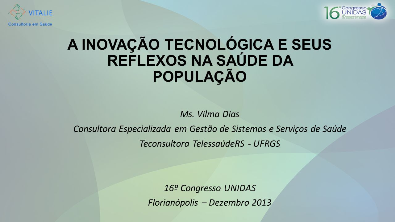 A INOVAÇÃO TECNOLÓGICA E SEUS REFLEXOS NA SAÚDE DA POPULAÇÃO Ms. Vilma Dias Consultora Especializada em Gestão de Sistemas e Serviços de Saúde Teconsu