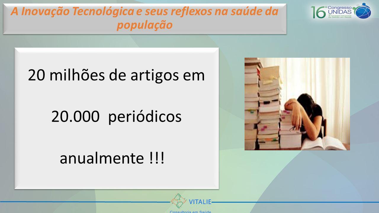 20 milhões de artigos em 20.000 periódicos anualmente !!! A Inovação Tecnológica e seus reflexos na saúde da população