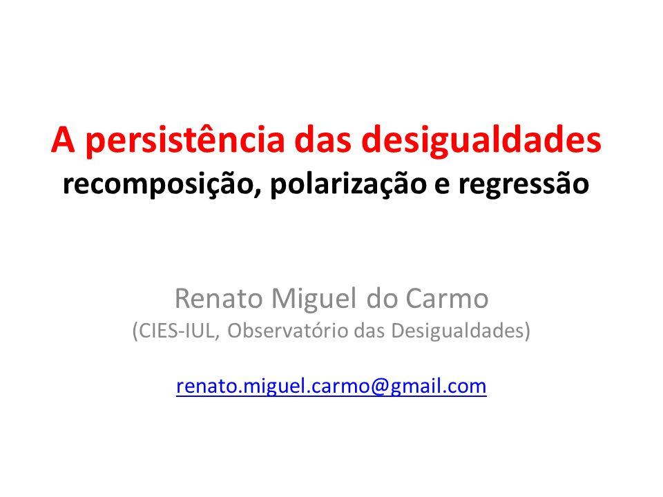 A persistência das desigualdades recomposição, polarização e regressão Renato Miguel do Carmo (CIES-IUL, Observatório das Desigualdades) renato.miguel