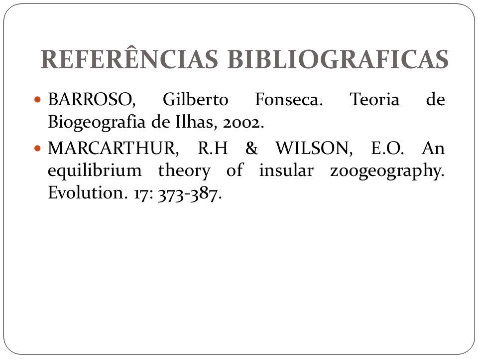 REFERÊNCIAS BIBLIOGRAFICAS BARROSO, Gilberto Fonseca. Teoria de Biogeografia de Ilhas, 2002. MARCARTHUR, R.H & WILSON, E.O. An equilibrium theory of i
