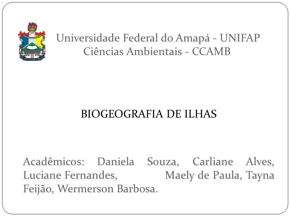 Universidade Federal do Amapá - UNIFAP Ciências Ambientais - CCAMB BIOGEOGRAFIA DE ILHAS Acadêmicos: Daniela Souza, Carliane Alves, Luciane Fernandes,