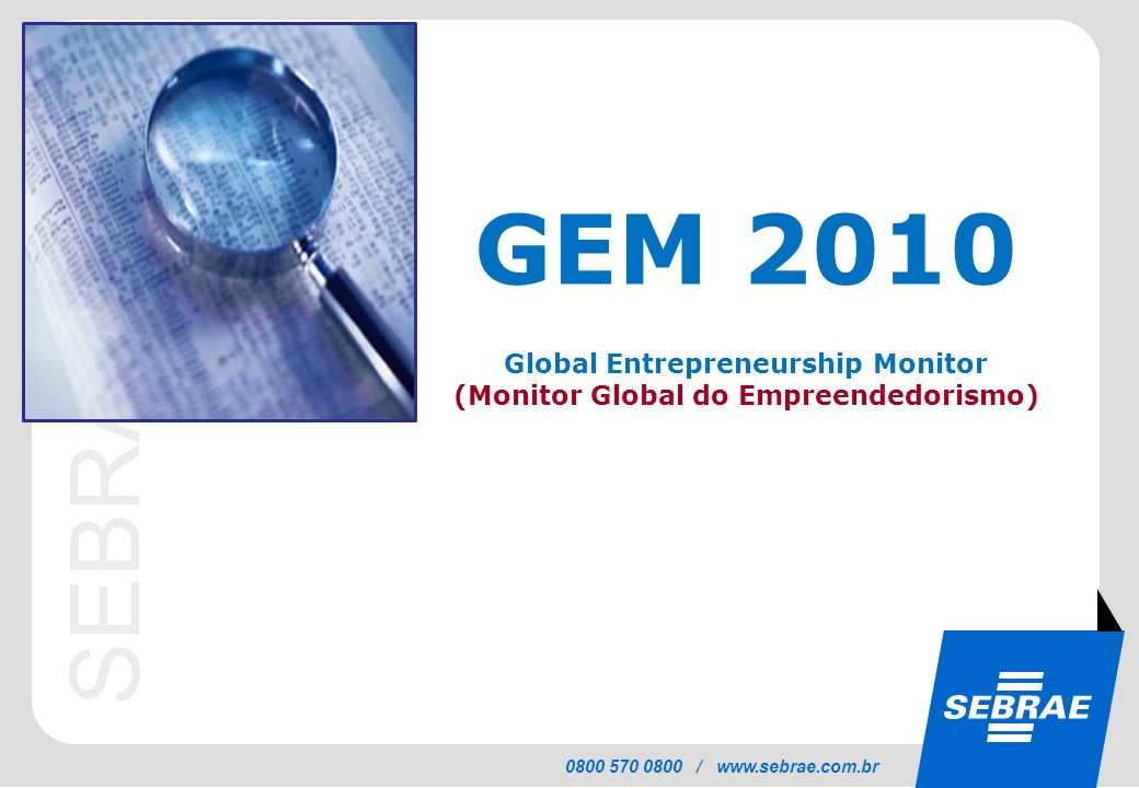 SEBRAE 0800 570 0800 / www.sebrae.com.br GEM 2010 Global Entrepreneurship Monitor (Monitor Global do Empreendedorismo)