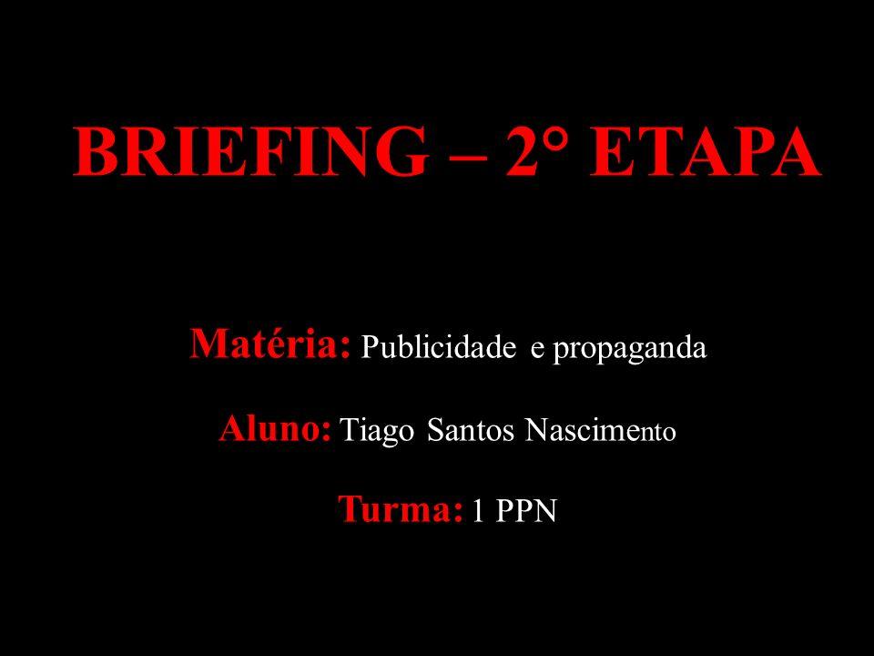 BRIEFING – 2° ETAPA Matéria: Publicidade e propaganda Aluno: Tiago Santos Nascime nto Turma: 1 PPN