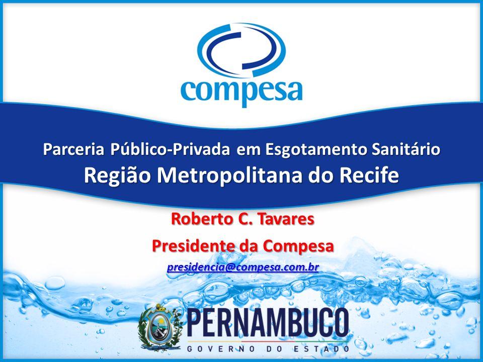 Parceria Público-Privada em Esgotamento Sanitário Região Metropolitana do Recife Roberto C. Tavares Presidente da Compesa presidencia@compesa.com.br