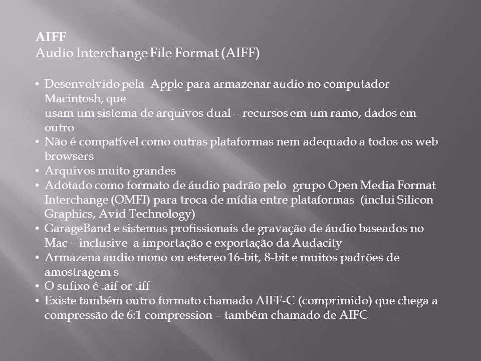 AIFF Audio Interchange File Format (AIFF) Desenvolvido pela Apple para armazenar audio no computador Macintosh, que usam um sistema de arquivos dual – recursos em um ramo, dados em outro Não é compatível como outras plataformas nem adequado a todos os web browsers Arquivos muito grandes Adotado como formato de áudio padrão pelo grupo Open Media Format Interchange (OMFI) para troca de mídia entre plataformas (inclui Silicon Graphics, Avid Technology) GarageBand e sistemas profissionais de gravação de áudio baseados no Mac – inclusive a importação e exportação da Audacity Armazena audio mono ou estereo 16-bit, 8-bit e muitos padrões de amostragem s O sufixo é.aif or.iff Existe também outro formato chamado AIFF-C (comprimido) que chega a compressão de 6:1 compression – também chamado de AIFC