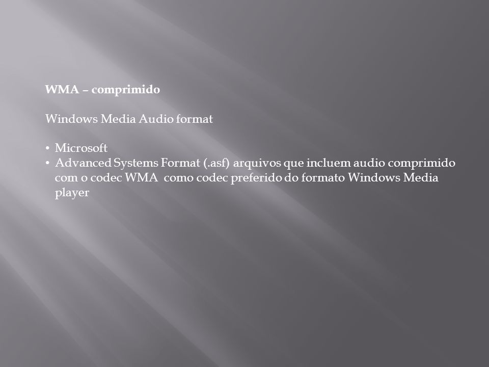 WMA – comprimido Windows Media Audio format Microsoft Advanced Systems Format (.asf) arquivos que incluem audio comprimido com o codec WMA como codec