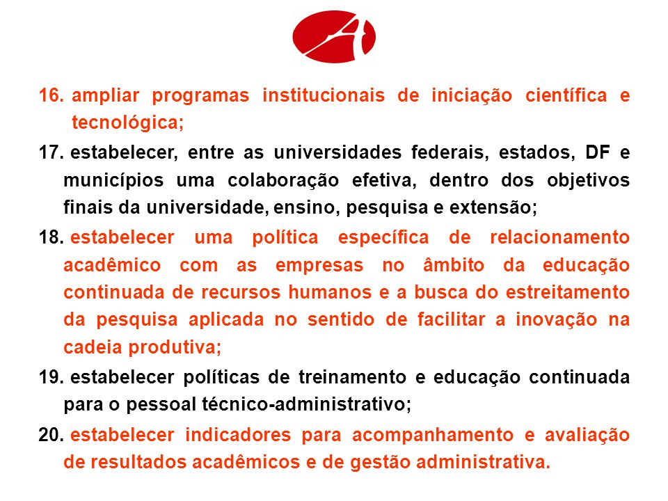 16.ampliar programas institucionais de iniciação científica e tecnológica; 17. estabelecer, entre as universidades federais, estados, DF e municípios
