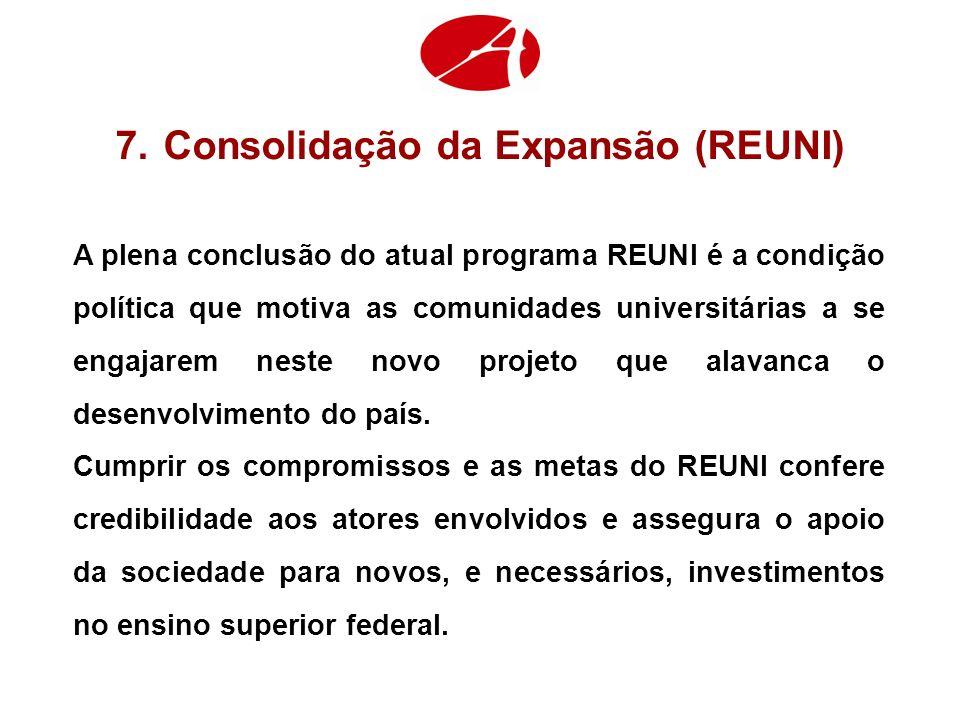 7.Consolidação da Expansão (REUNI) A plena conclusão do atual programa REUNI é a condição política que motiva as comunidades universitárias a se engajarem neste novo projeto que alavanca o desenvolvimento do país.