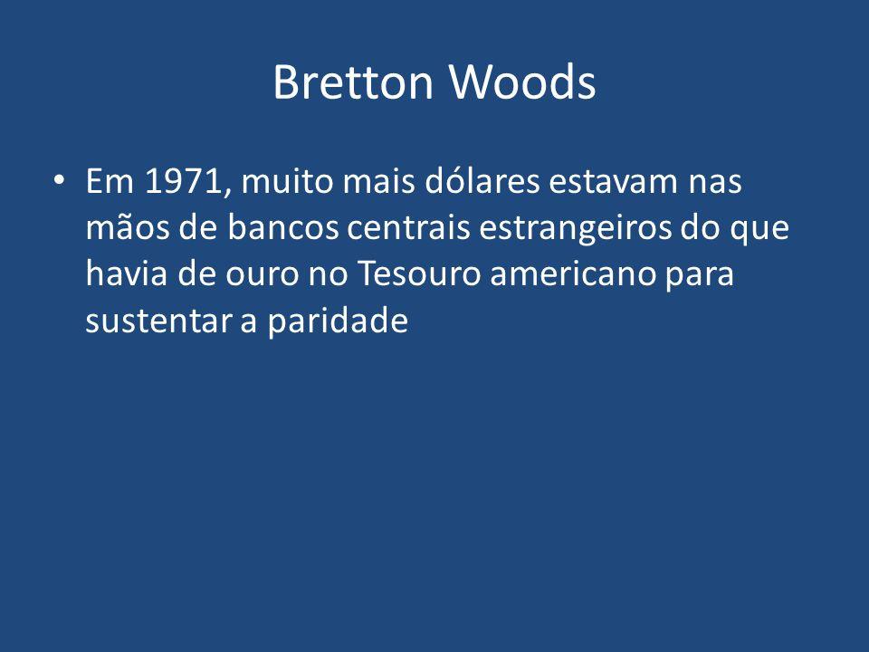Bretton Woods Em 1971, muito mais dólares estavam nas mãos de bancos centrais estrangeiros do que havia de ouro no Tesouro americano para sustentar a paridade