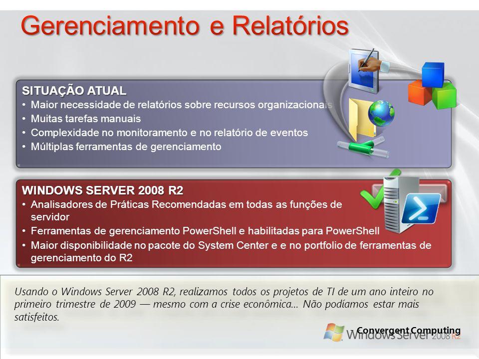 WINDOWS SERVER 2008 R2 Analisadores de Práticas Recomendadas em todas as funções de servidor Ferramentas de gerenciamento PowerShell e habilitadas para PowerShell Maior disponibilidade no pacote do System Center e e no portfolio de ferramentas de gerenciamento do R2 SITUAÇÃO ATUAL Maior necessidade de relatórios sobre recursos organizacionais Muitas tarefas manuais Complexidade no monitoramento e no relatório de eventos Múltiplas ferramentas de gerenciamento Usando o Windows Server 2008 R2, realizamos todos os projetos de TI de um ano inteiro no primeiro trimestre de 2009 mesmo com a crise econômica...