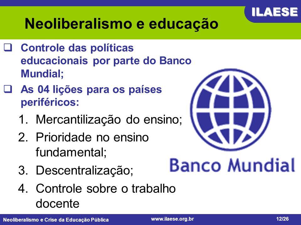 Neoliberalismo e Crise da Educação Pública ILAESE www.ilaese.org.br12/26 Neoliberalismo e educação Controle das políticas educacionais por parte do Ba