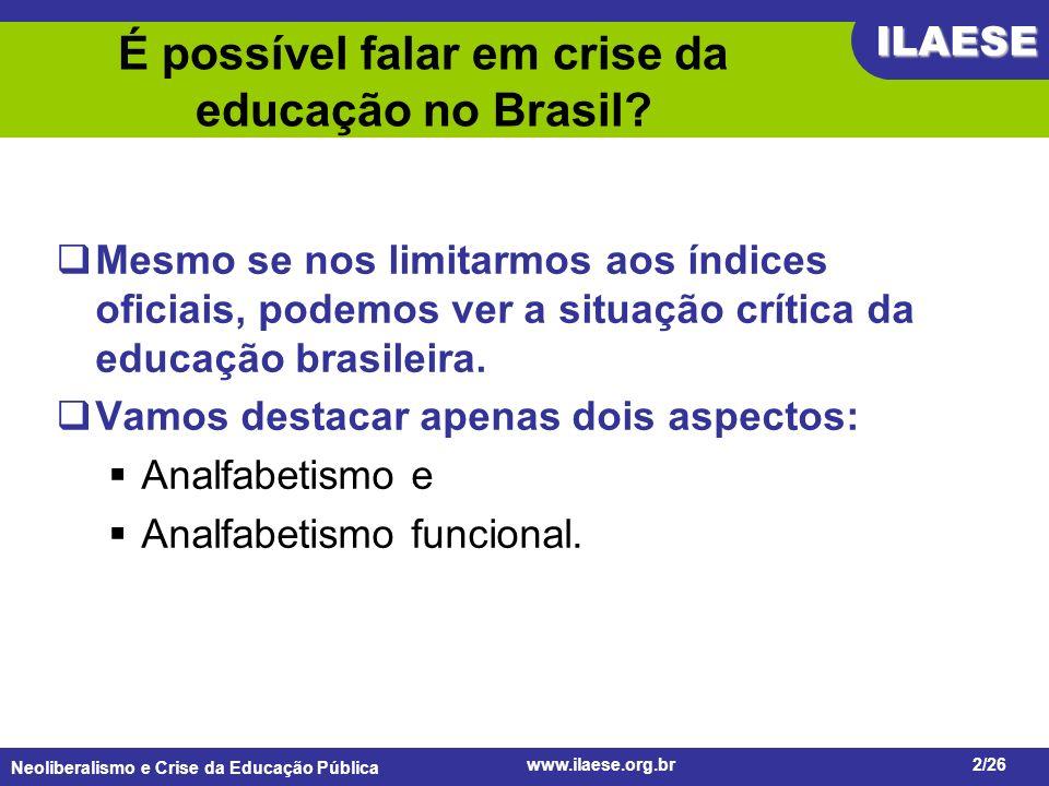 Neoliberalismo e Crise da Educação Pública ILAESE www.ilaese.org.br2/26 É possível falar em crise da educação no Brasil? Mesmo se nos limitarmos aos í