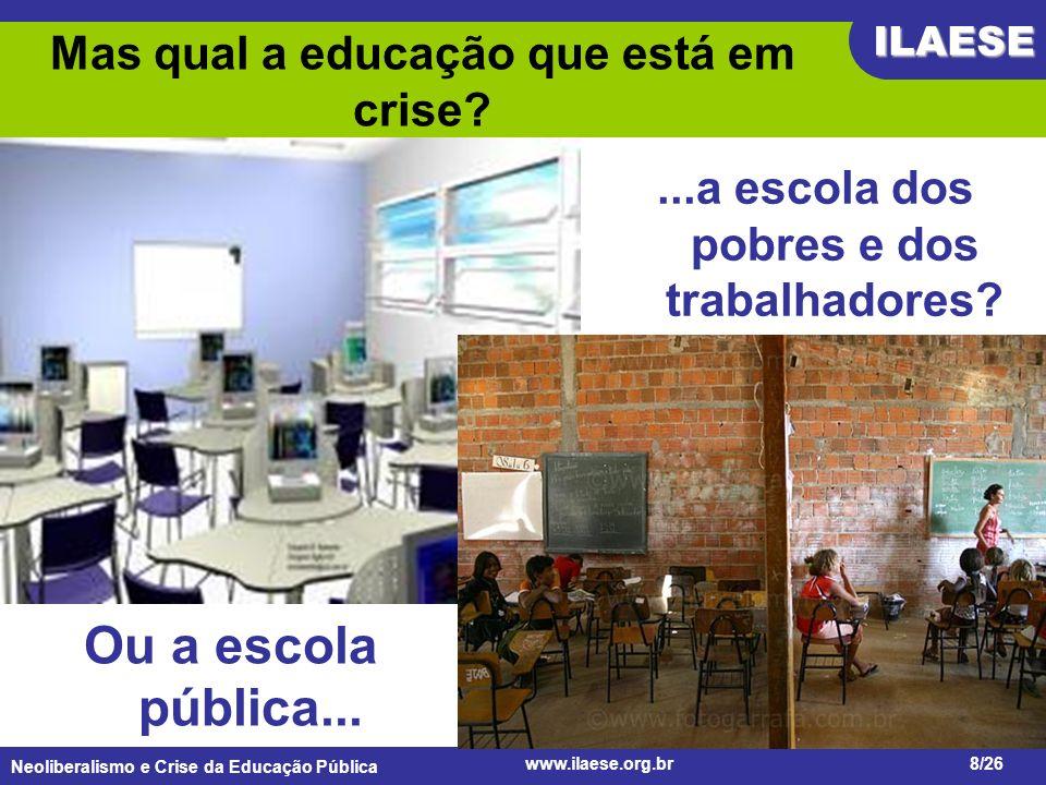 Neoliberalismo e Crise da Educação Pública ILAESE www.ilaese.org.br8/26 A escola particular? Mas qual a educação que está em crise?...a escola dos pob
