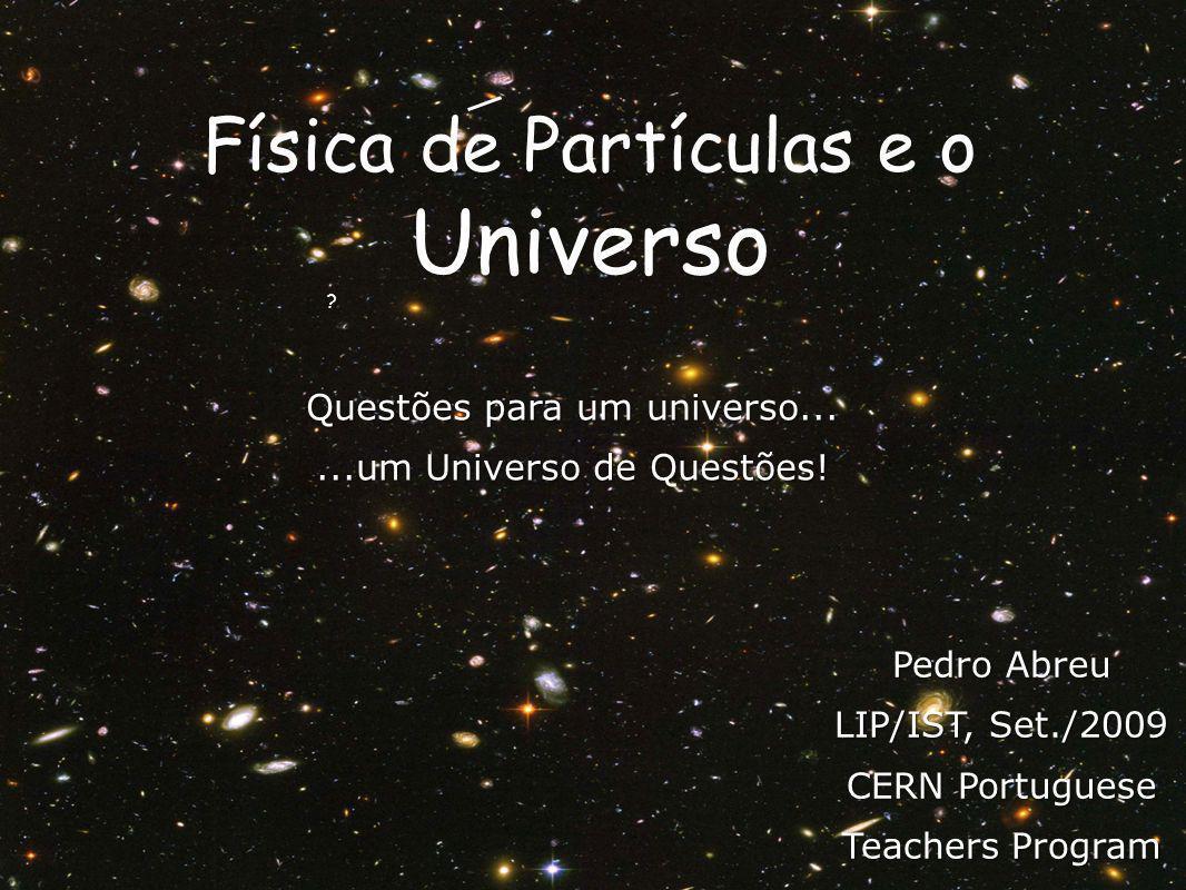 ? Física de Partículas e o Universo Questões para um universo......um Universo de Questões! Pedro Abreu LIP/IST, Set./2009 CERN Portuguese Teachers Pr