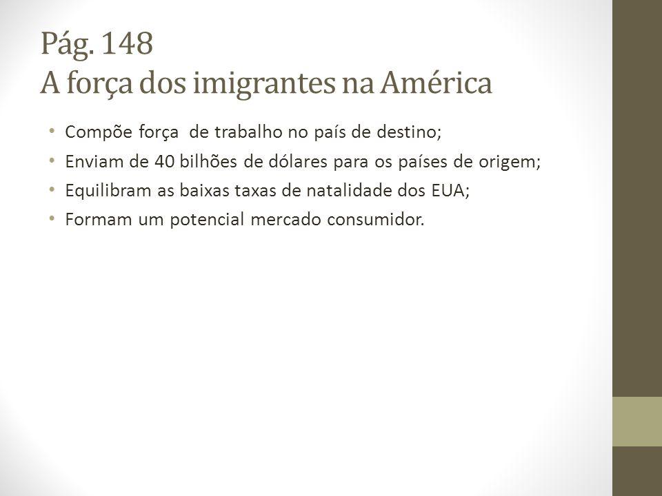 Pág. 148 A força dos imigrantes na América Compõe força de trabalho no país de destino; Enviam de 40 bilhões de dólares para os países de origem; Equi