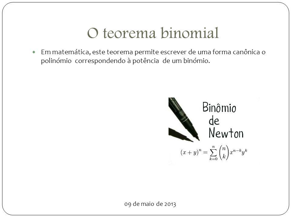 09 de maio de 2013 O teorema binomial Em matemática, este teorema permite escrever de uma forma canônica o polinómio correspondendo à potência de um b