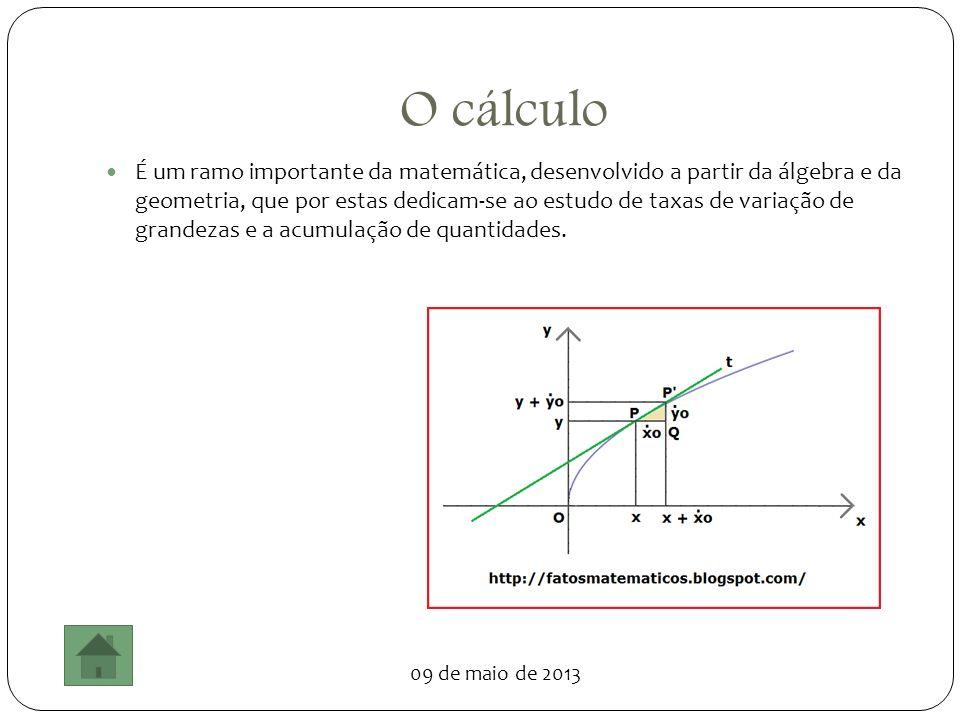 09 de maio de 2013 O cálculo É um ramo importante da matemática, desenvolvido a partir da álgebra e da geometria, que por estas dedicam-se ao estudo d