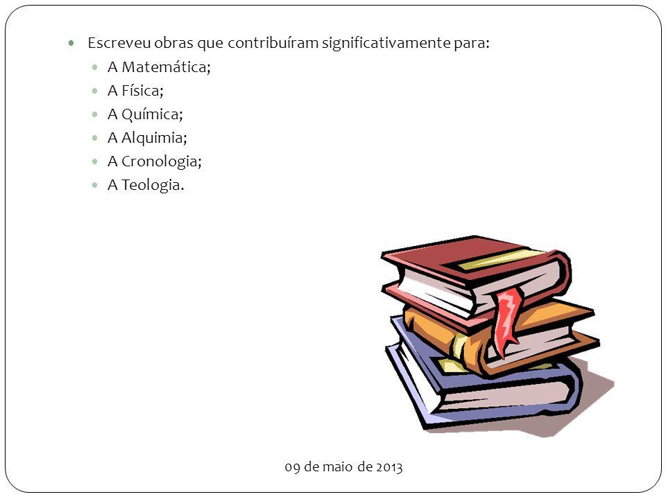 Escreveu obras que contribuíram significativamente para: A Matemática; A Física; A Química; A Alquimia; A Cronologia; A Teologia.
