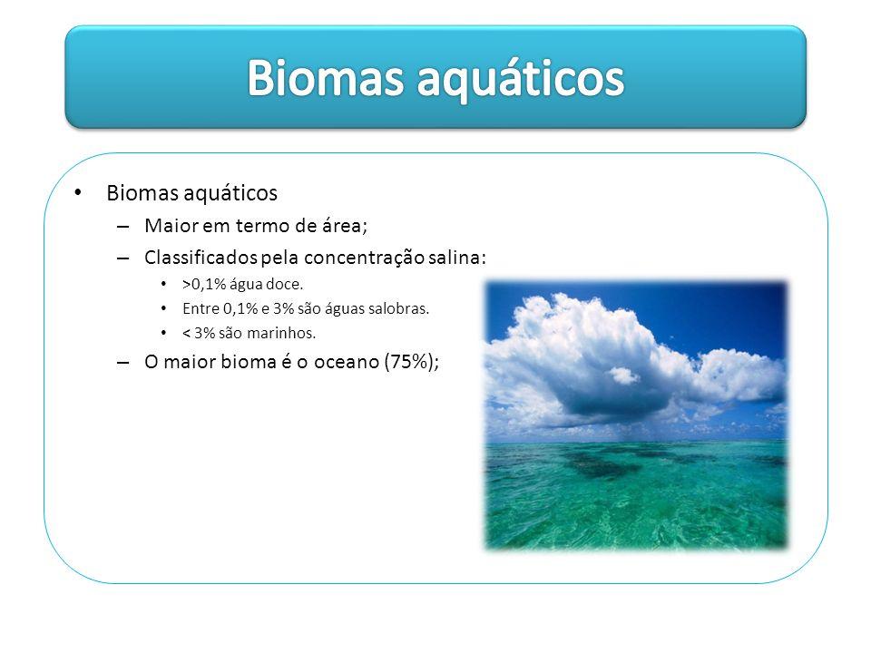 Biomas aquáticos – Maior em termo de área; – Classificados pela concentração salina: >0,1% água doce. Entre 0,1% e 3% são águas salobras. < 3% são mar