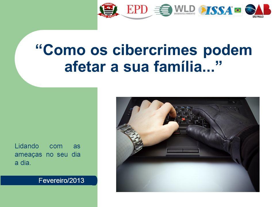 Como os cibercrimes podem afetar a sua família... Fevereiro/2013 Lidando com as ameaças no seu dia a dia.