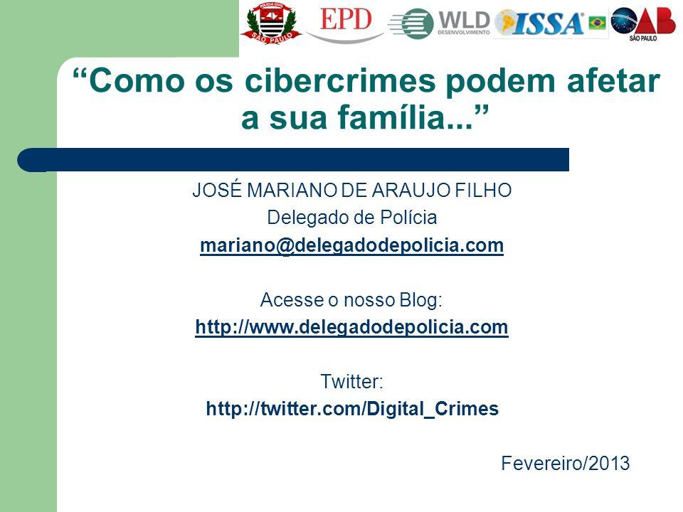 Como os cibercrimes podem afetar a sua família... JOSÉ MARIANO DE ARAUJO FILHO Delegado de Polícia mariano@delegadodepolicia.com Acesse o nosso Blog: