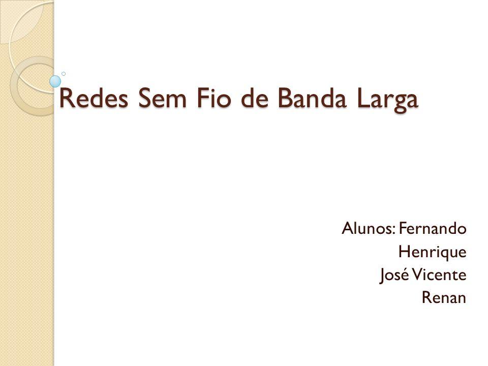 Redes Sem Fio de Banda Larga Alunos: Fernando Henrique José Vicente Renan