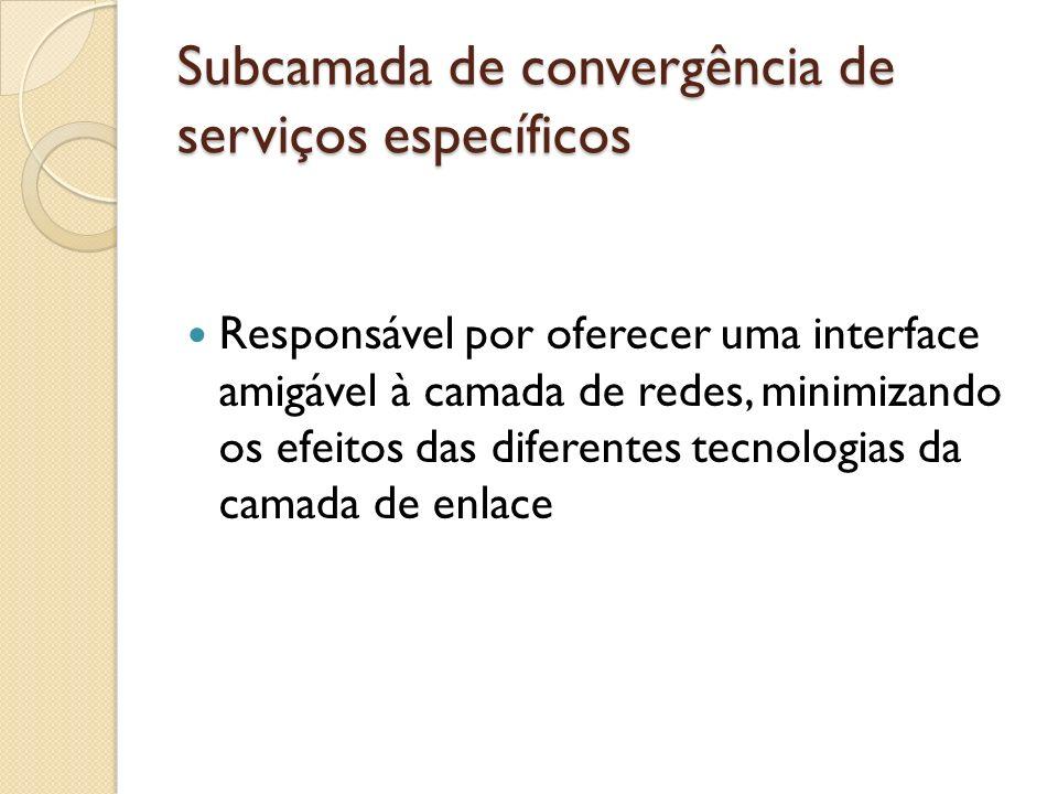 Subcamada de convergência de serviços específicos Responsável por oferecer uma interface amigável à camada de redes, minimizando os efeitos das difere