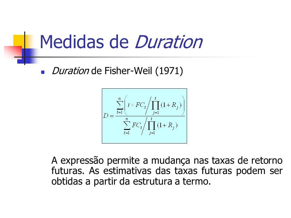 Medidas de Duration Duration de Fisher-Weil (1971) A expressão permite a mudança nas taxas de retorno futuras. As estimativas das taxas futuras podem