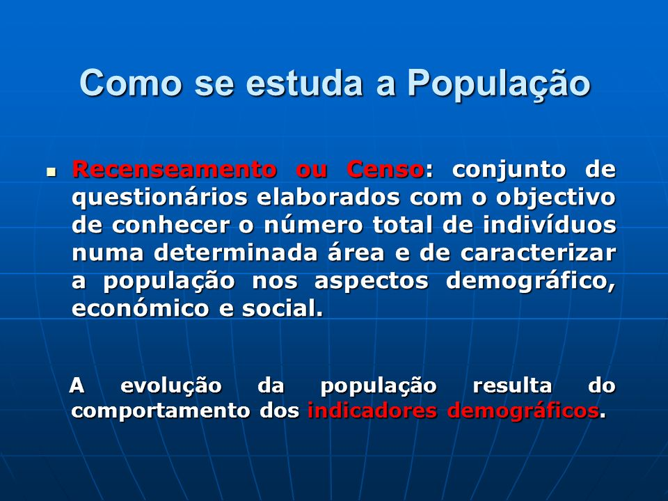 Como se estuda a População Recenseamento ou Censo: conjunto de questionários elaborados com o objectivo de conhecer o número total de indivíduos numa
