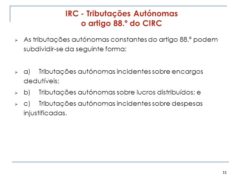 11 IRC - Tributações Autónomas o artigo 88.º do CIRC As tributações autónomas constantes do artigo 88.º podem subdividir-se da seguinte forma: a)Tribu