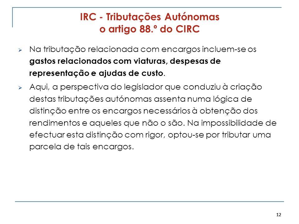12 IRC - Tributações Autónomas o artigo 88.º do CIRC Na tributação relacionada com encargos incluem-se os gastos relacionados com viaturas, despesas d