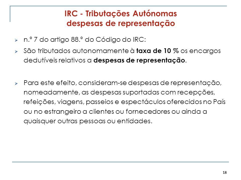 18 IRC - Tributações Autónomas despesas de representação n.º 7 do artigo 88.º do Código do IRC: São tributados autonomamente à taxa de 10 % os encargo