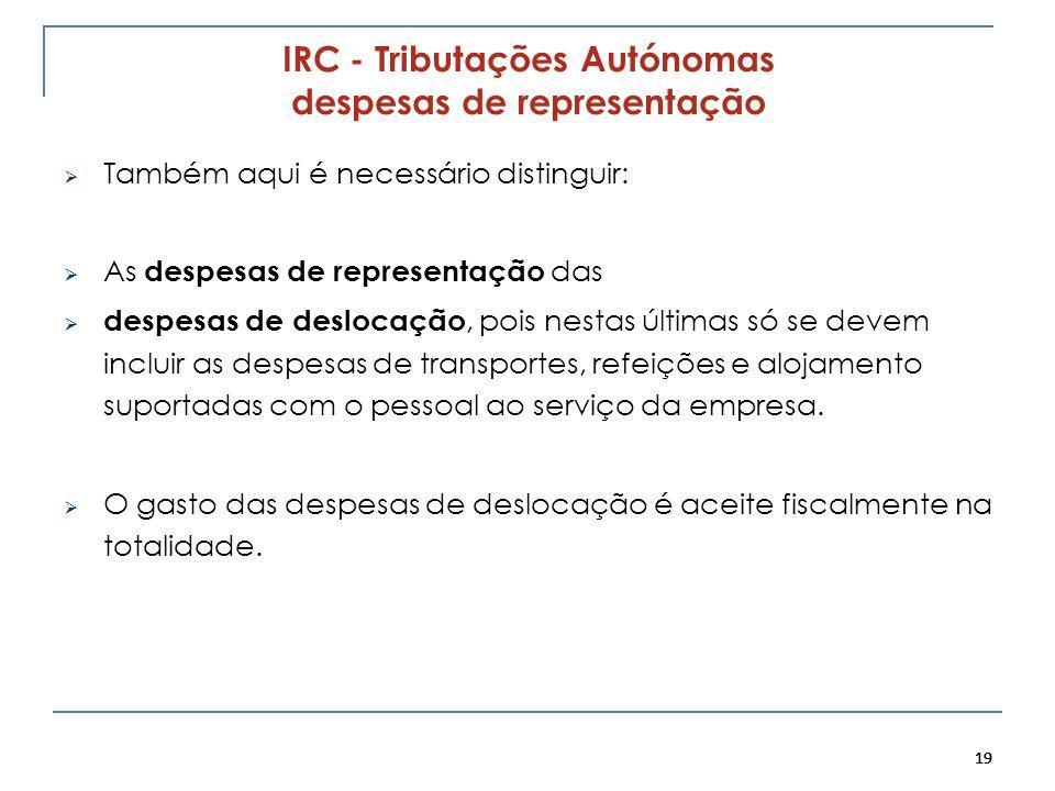19 IRC - Tributações Autónomas despesas de representação Também aqui é necessário distinguir: As despesas de representação das despesas de deslocação,