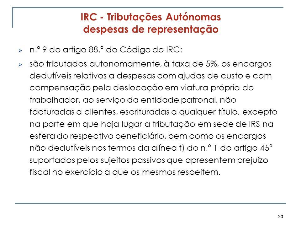 20 IRC - Tributações Autónomas despesas de representação n.º 9 do artigo 88.º do Código do IRC: são tributados autonomamente, à taxa de 5%, os encargo