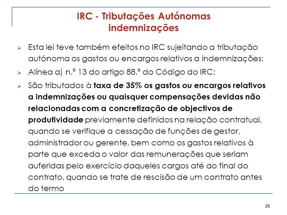 25 IRC - Tributações Autónomas indemnizações Esta lei teve também efeitos no IRC sujeitando a tributação autónoma os gastos ou encargos relativos a in