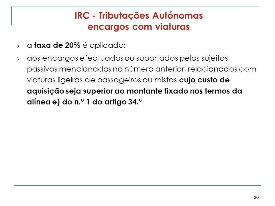 30 IRC - Tributações Autónomas encargos com viaturas a taxa de 20% é aplicada : aos encargos efectuados ou suportados pelos sujeitos passivos menciona